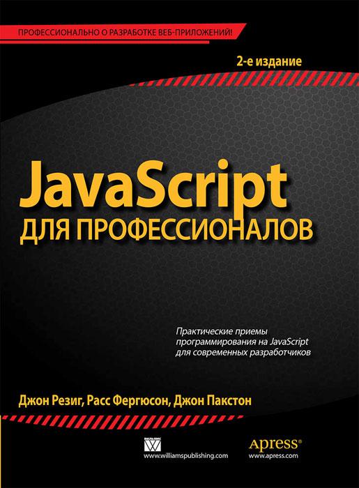 Джон Резиг, Расс Фергюсон, Джон Пакстон JavaScript для профессионалов
