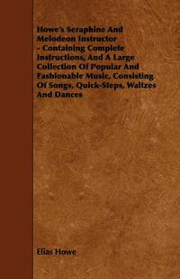 Howe's Seraphine and Melodeon Instructor - Containing Complete Instructions, and a Large Collection of Popular and Fashionable Music, Consisting of So