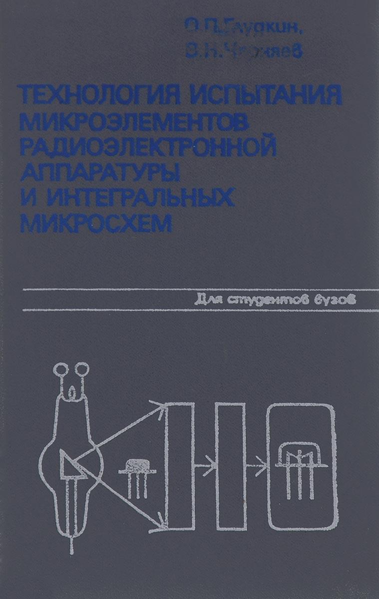 О. П. Глудкин, В. Н. Черняев Технология испытания микроэлементов радиоэлектронной аппаратуры и интегральных микросхем. Учебное пособие