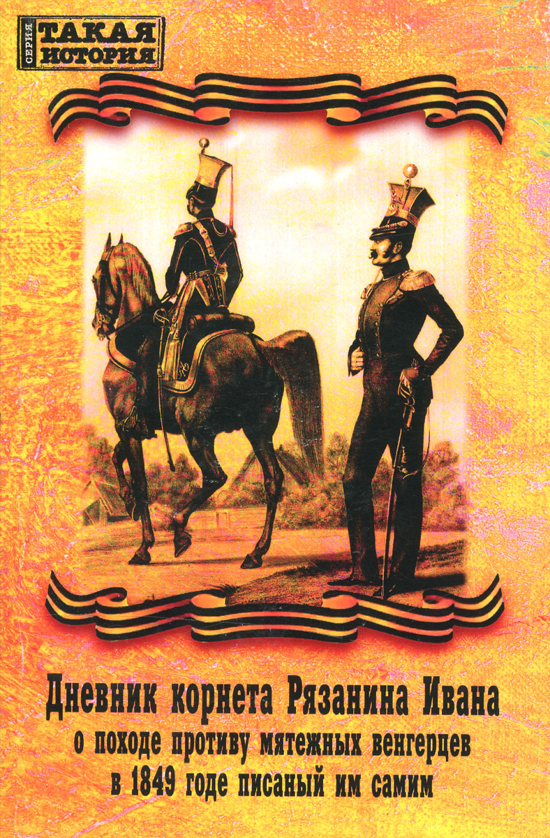 Иван Рязанин Дневник корнета Рязанина Ивана о походе противу мятежных венгерцев в 1849 годе писаный им самим