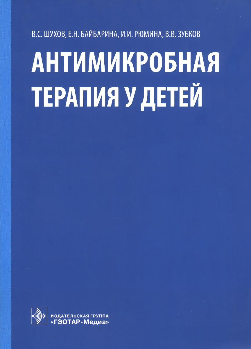 В. С. Шухов, Е. Н. Байбарина, И. И. Рюмина, В. В. Зубков Антимикробная терапия у детей шухов в байбарина е рюмина и зубков в антимикробная терапия у детей