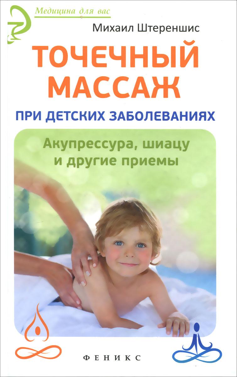 Михаил Штереншис Точечный массаж при детских заболеваниях. Акупрессура, шиацу и другие приемы