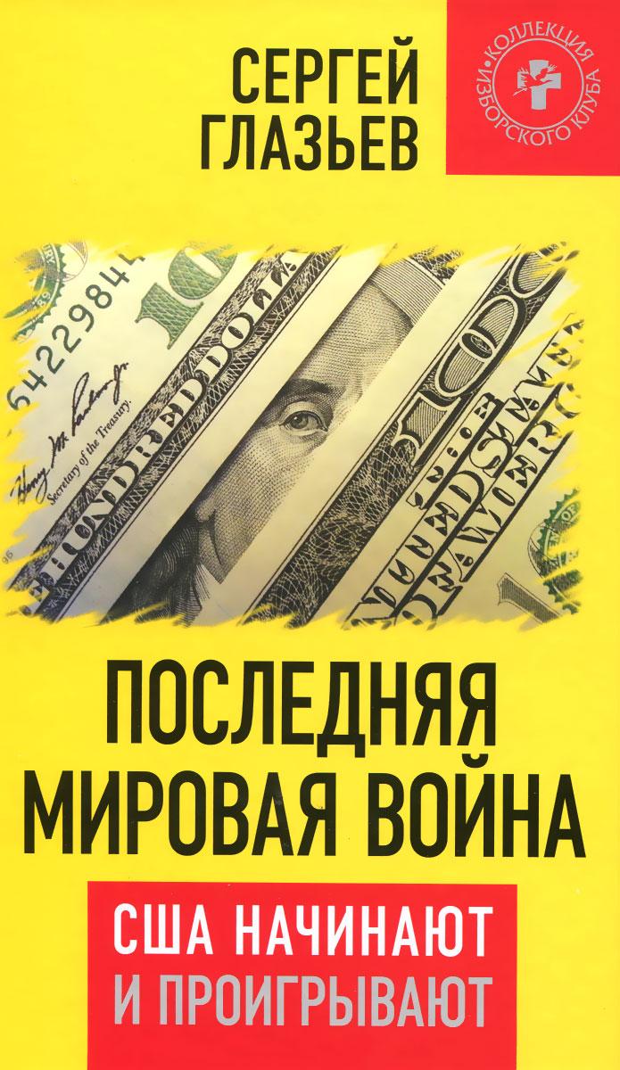 Сергей Глазьев Последняя мировая война. США начинают и проигрывают