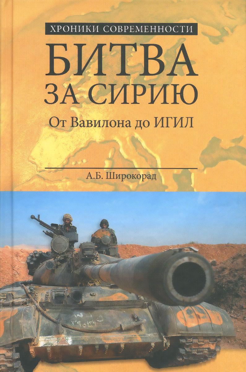 А. Б. Широкорад Битва за Сирию. От Вавилона до ИГИЛ широкорад а битва за украину от переяславской рады до наших дней