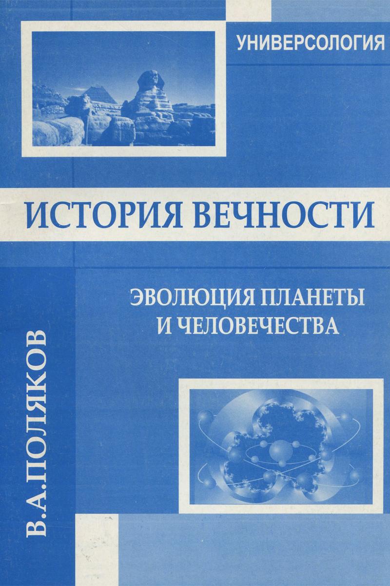 В. А. Поляков История вечности. Эволюция планеты и человечества
