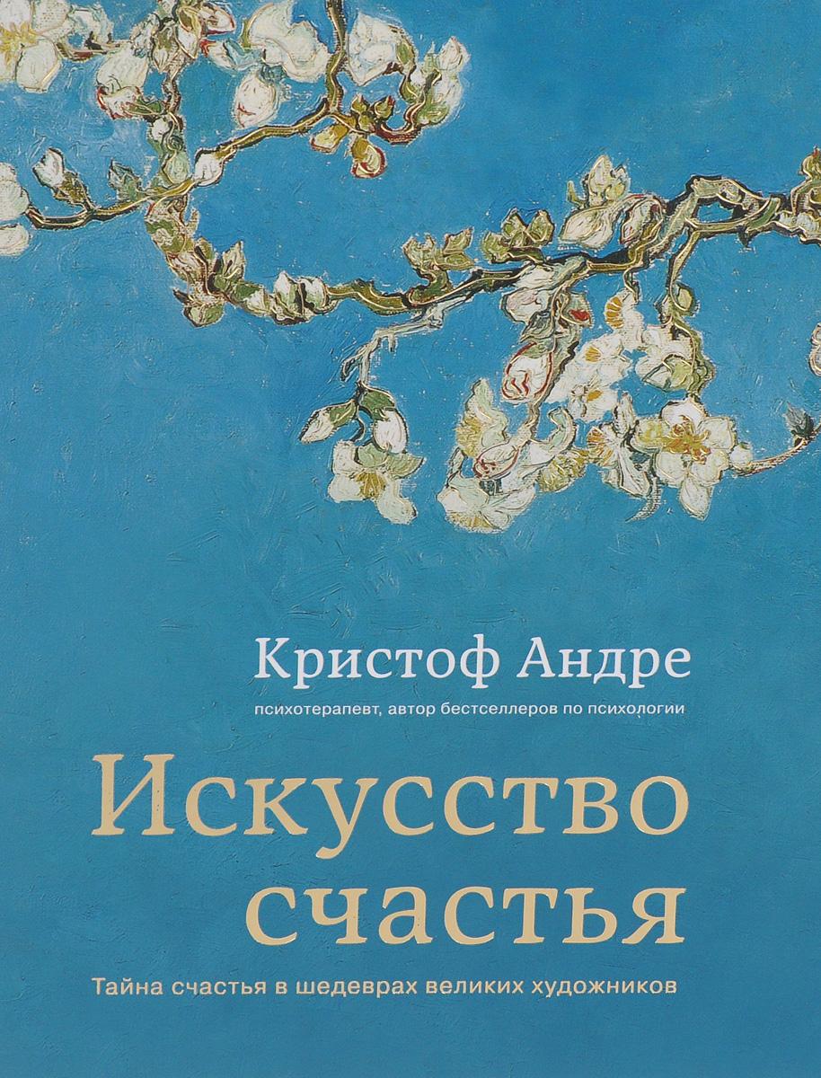 Кристоф Андре Искусство счастья. Тайна счастья в шедеврах великих художников