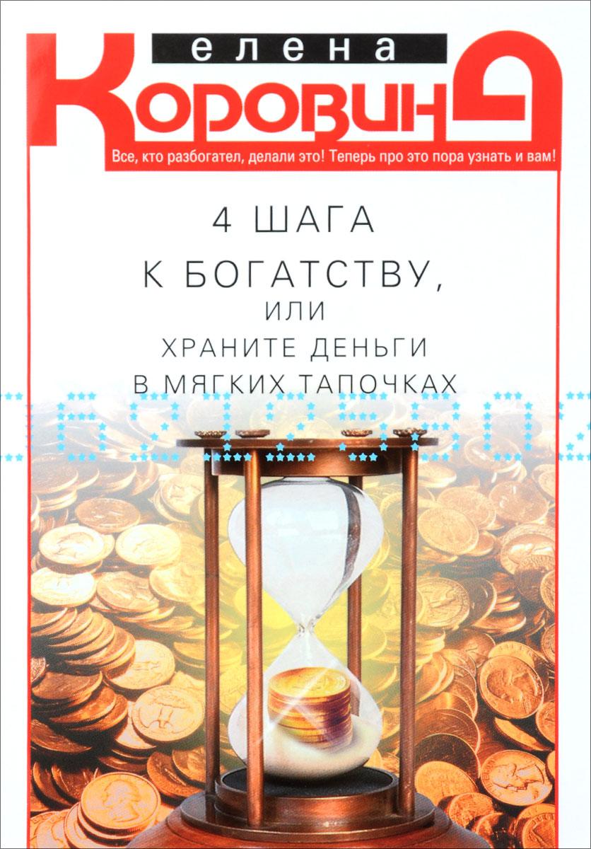 Елена Коровина 4 шага к богатству, или Храните деньги в мягких тапочках елена коровина диагностика богатства или энергетический код процветания