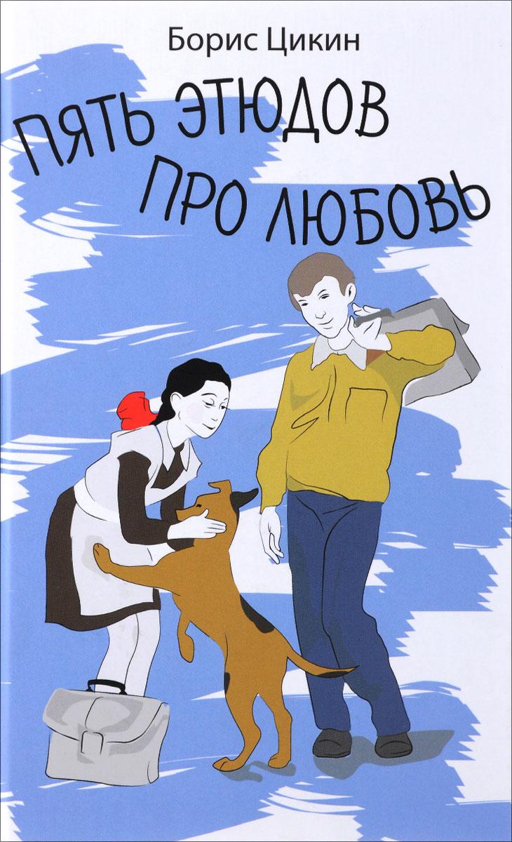 Борис Цикин Пять этюдов про любовь