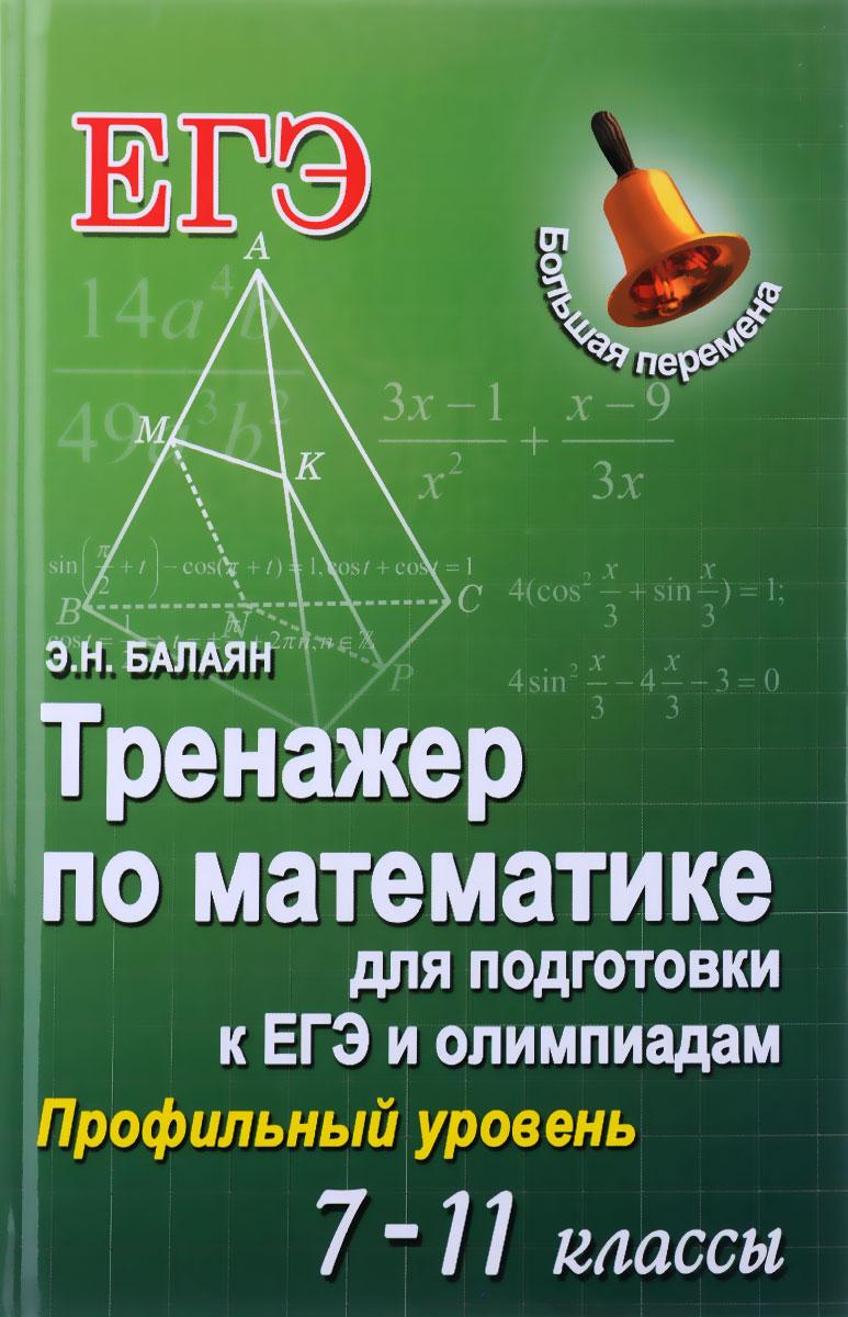 Э. Н. Балаян Математика. 7-11 классы. Тренажер для подготовки к ЕГЭ и олимпиадам. Профильный уровень