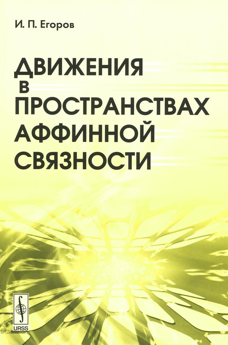 И. П. Егоров Движения в пространствах аффинной связности и п егоров движения в пространствах аффинной связности