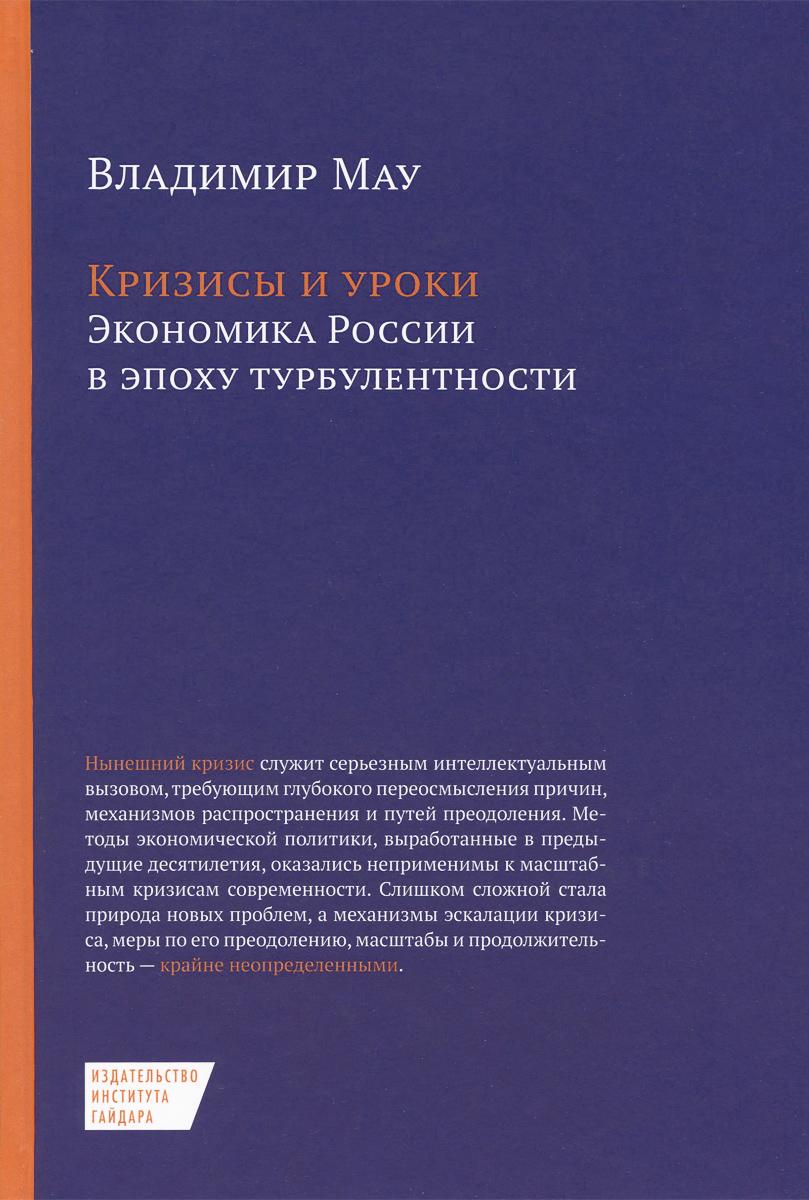Владимир Мау Кризисы и уроки. Экономика России в эпоху турбулентности