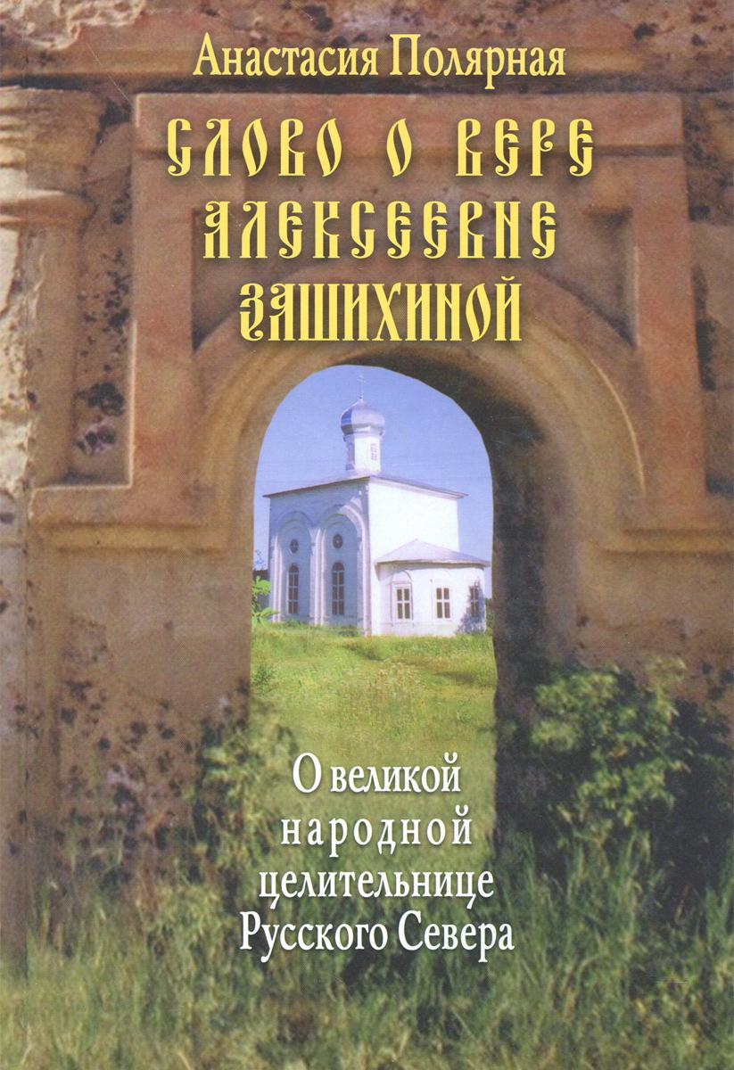 Анастасия Полярная Слово о Вере Алексеевне Зашихиной - великой народной целительнице Русского Севера