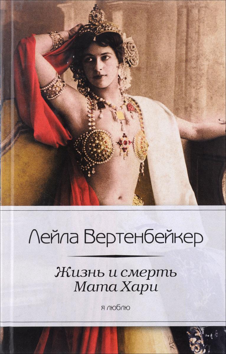 Лейла Вертенбейкер Жизнь и смерть Мата Хари