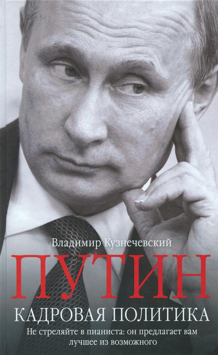В. Д. Кузнечевский Путин. Кадровая политика. Не стреляйте в пианиста. Он предлагает вам лучшее из возможного