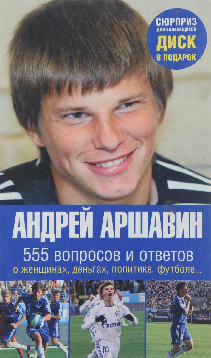 Андрей Аршавин Андрей Аршавин. 555 вопросов и ответов о женщинах, деньгах, политике, футболе…