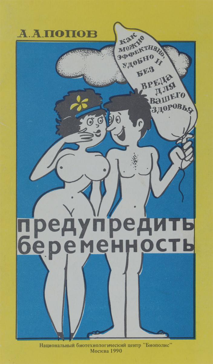 А. А. Попов Как можно эффективно, удобно и без вреда для вашего здоровья предупредить беременность