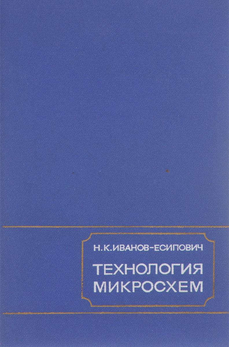 Н. К. Иванов-Есипович Технология микросхем. Учебник
