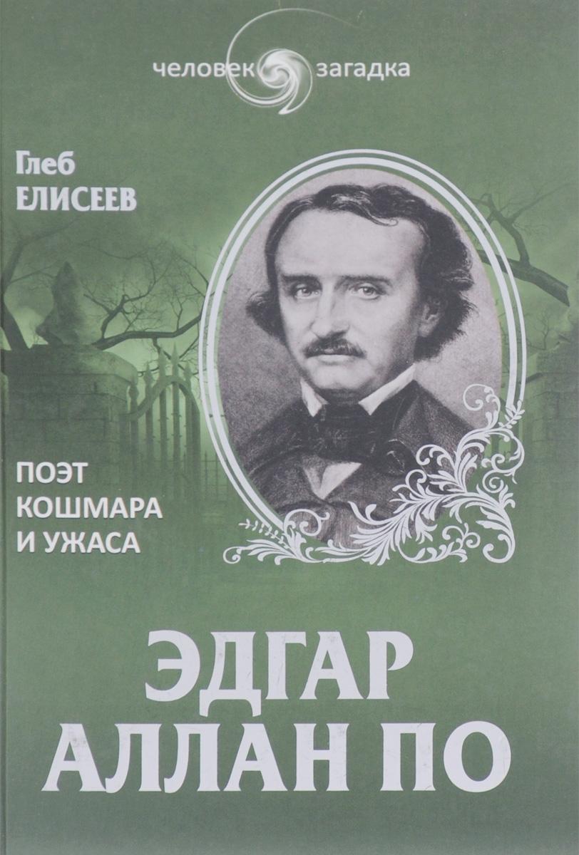 Глеб Елисеев Эдгар Аллан По. Поэт кошмара и ужаса