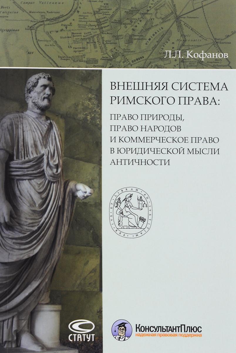 Л. Л. Кофанов Внешняя система римского права. Право природы, право народов и коммерческое право в юридической мысли античности