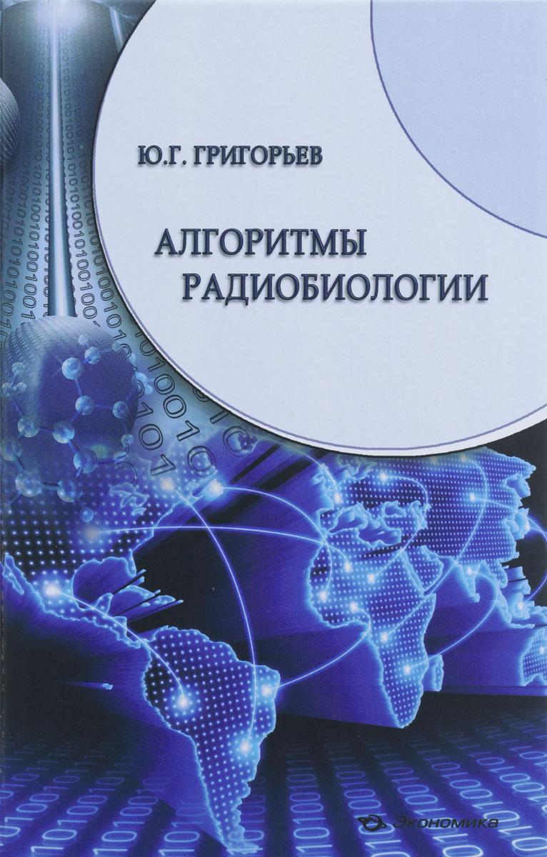 Ю. Г. Григорьев Алгоритмы радиобиологии. Атомная радиация, космос, звук, радиочастоты, сотовая связь
