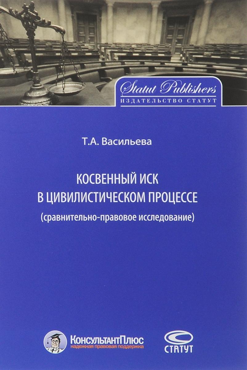 Т. А. Васильева Косвенный иск в цивилистическом процессе. Сравнительно-правовое исследование