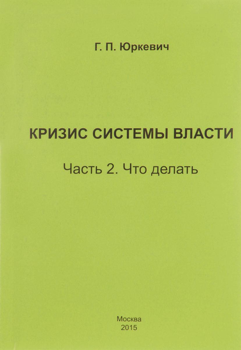 Г. П. Юркевич Кризис системы власти. Часть 2. Что делать