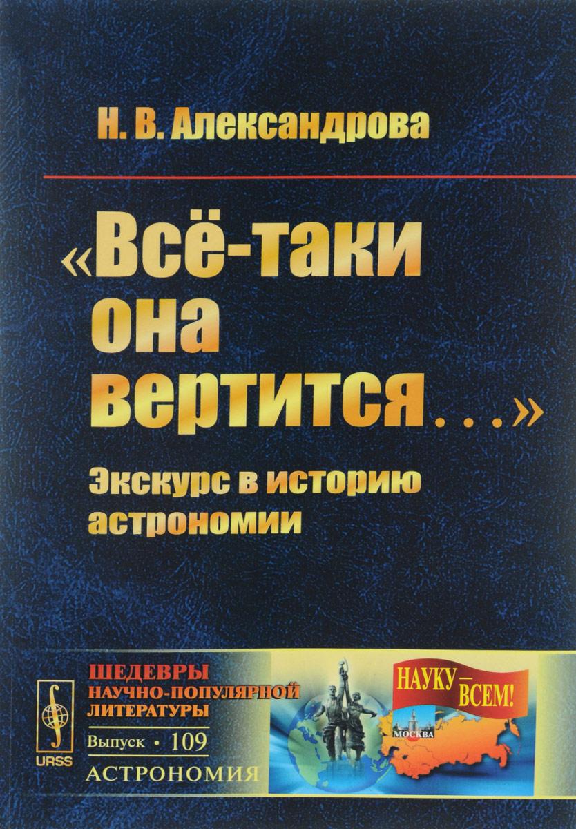 """Книга """"Всё-таки она вертится..."""" Экскурс в историю астрономии. Н. В. Александрова"""