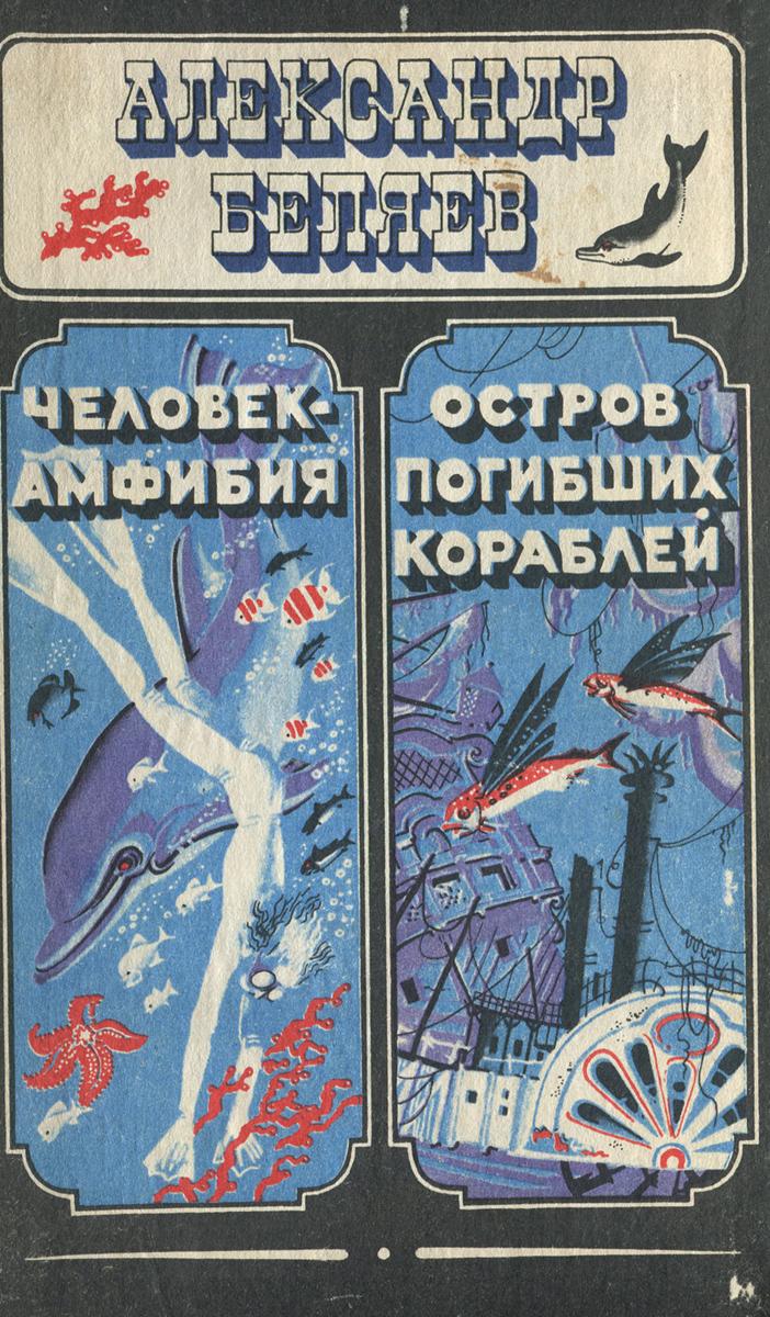 Александр Беляев Человек-амфибия. Остров погибших кораблей беляев а р остров погибших кораблей