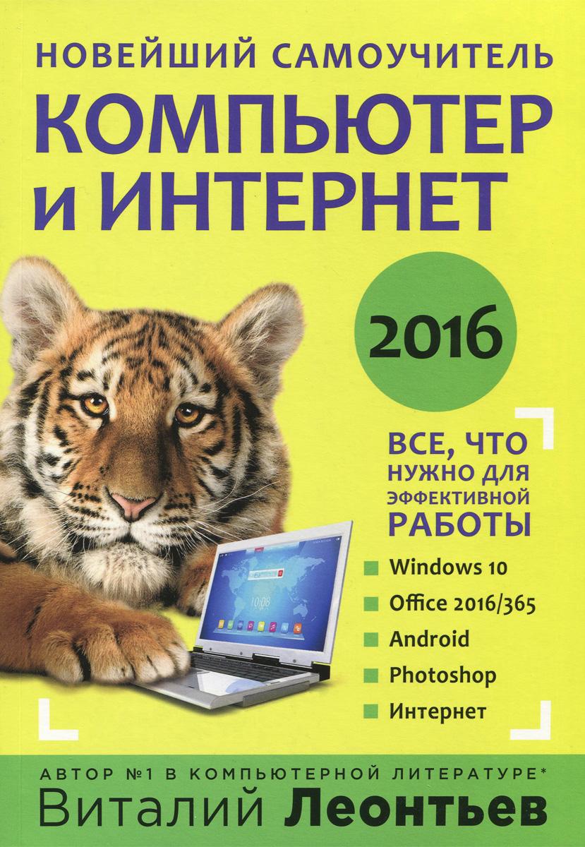 Виталий Леонтьев Компьютер и интернет 2016. Новейший самоучитель виталий леонтьев персональный компьютер для всей семьи
