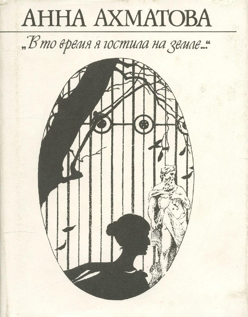 """Анна Ахматова. """"В то время я гостила на земле…"""""""