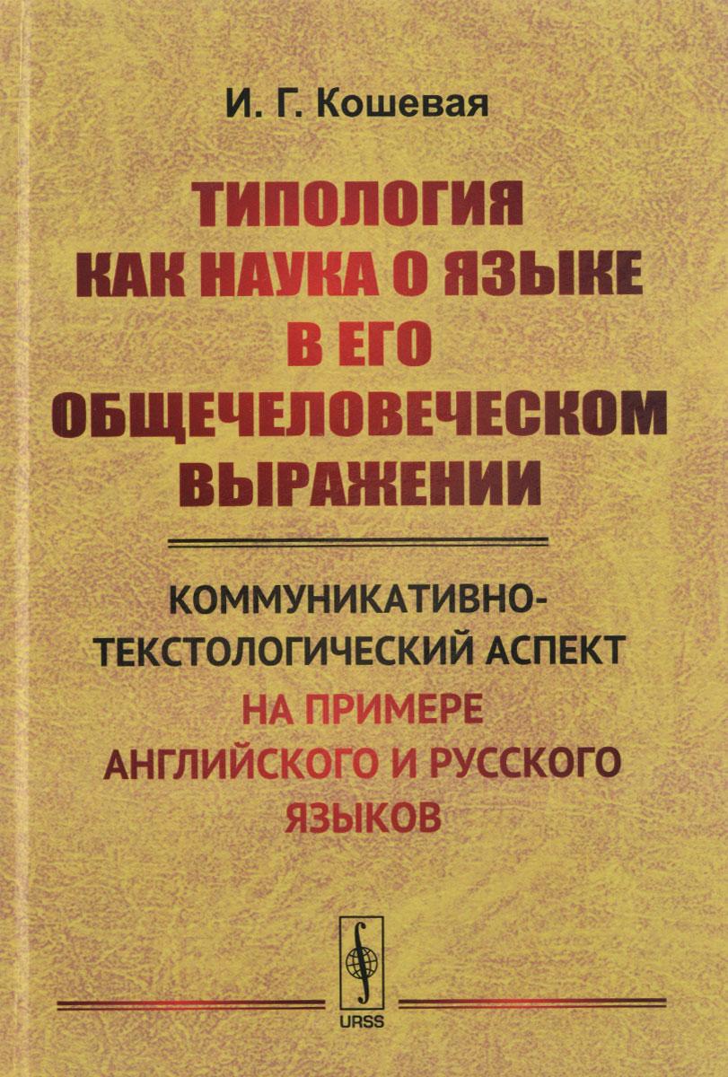 И. Г. Кошевая Типология как наука о языке в его общечеловеческом выражении. Коммуникативно-текстологический аспект (на примере английского и русского языков)