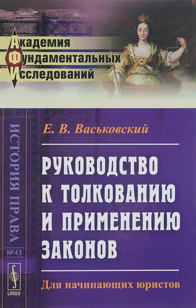 Е. В. Васьковский Руководство к толкованию и применению законов. Для начинающих юристов