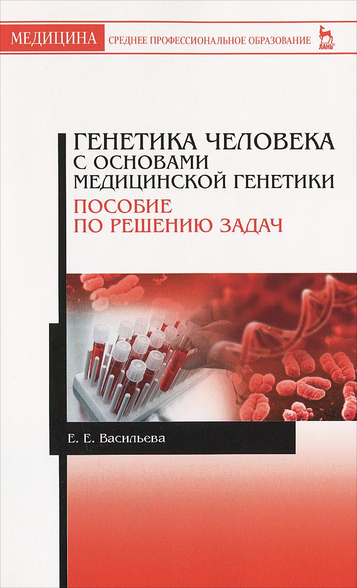 Е. Е. Васильева Генетика человека с основами медицинской генетики. Пособие по решению задач. Учебное пособие рубан э генетика человека с основами медицинской генетики учебник