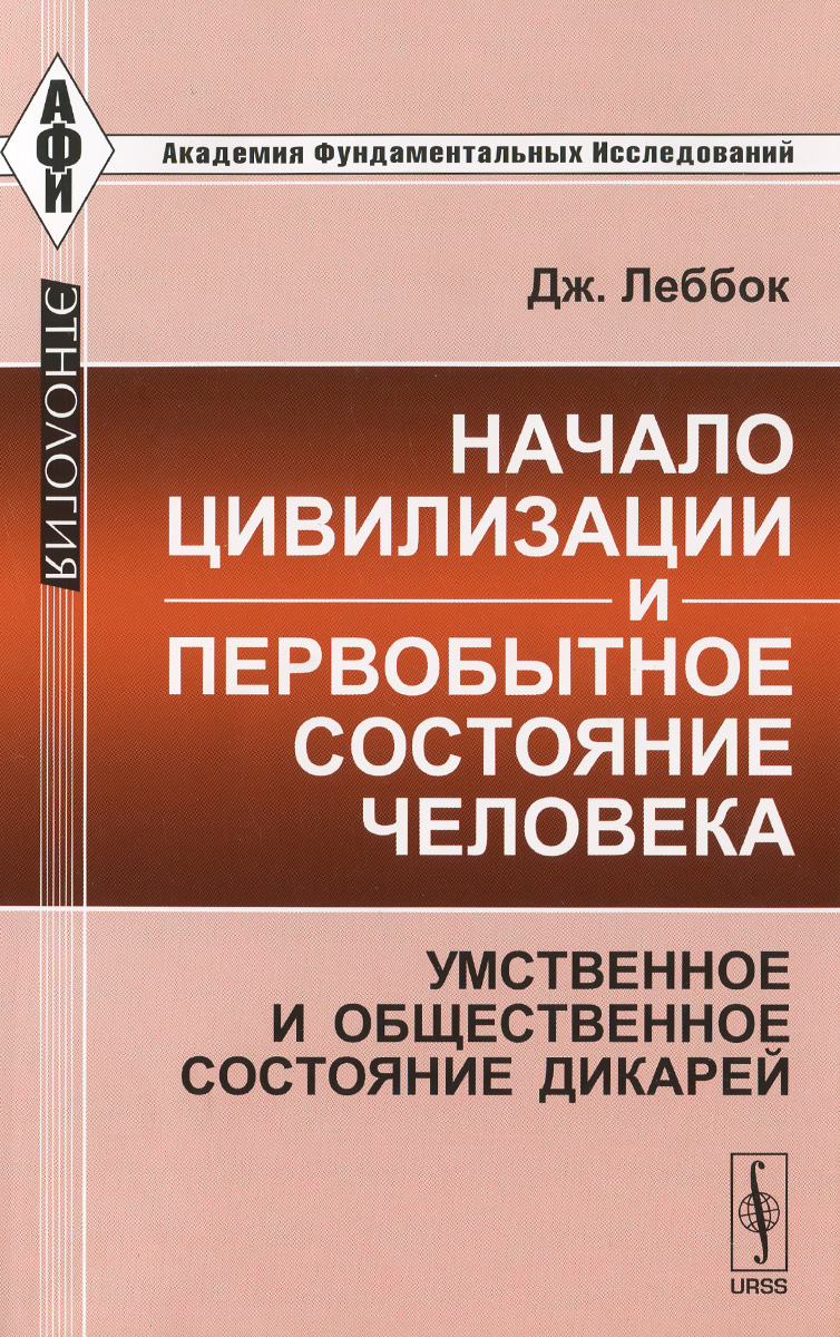 Дж. Леббок Начало цивилизации и первобытное состояние человека. Умственное и общественное состояние дикарей