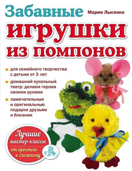 Мария Лысенко Забавные игрушки из помпонов