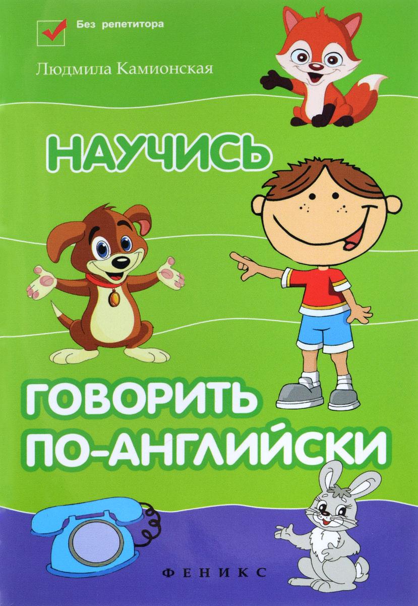Людмила Камионская Научись говорить по-английски камионская л научись читать по английски