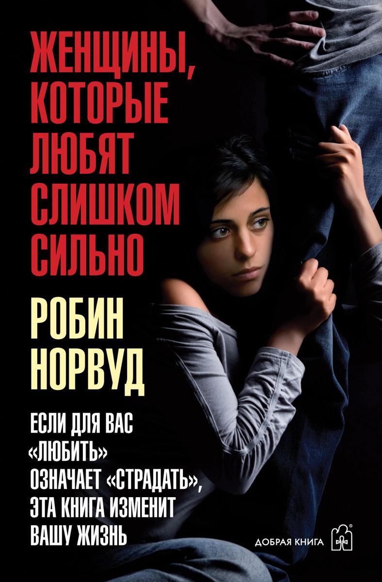 """Робин Норвуд Женщины, которые любят слишком сильно. Если для Вас """"любить"""" означает """"страдать"""", эта книга изменит Вашу жизнь"""