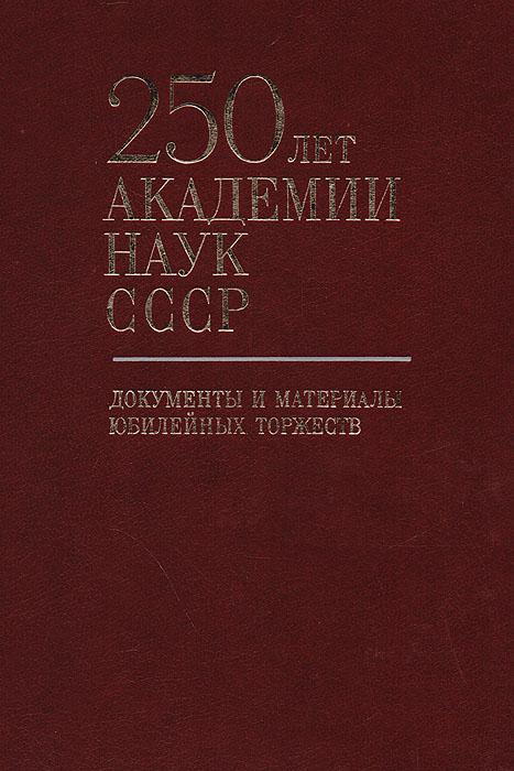 250 лет Академии Наук СССР. Документы и материалы юбилейных торжеств
