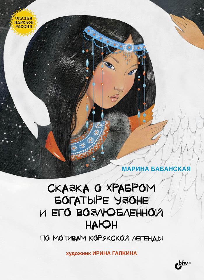 Марина Бабанская Сказка о храбром богатыре Узоне и его возлюбленной Наюн. По мотивам корякской легенды