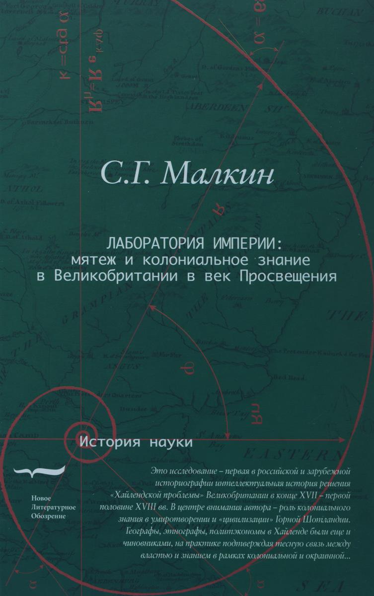 С. Г. Малкин Лаборатория империи. Мятеж и колониальное знание в Великобритании в век Просвещения
