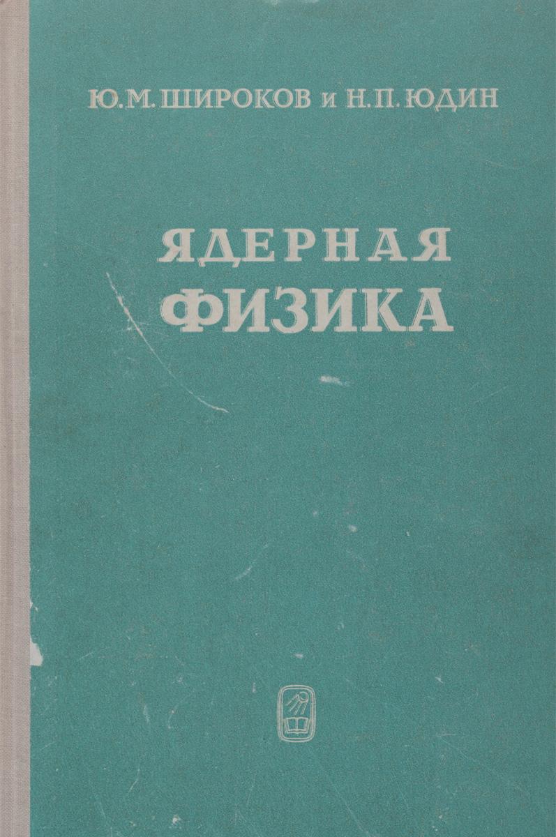 Ю. М. Широков и Н. П. Юдин Ядерная физика. Учебное пособие