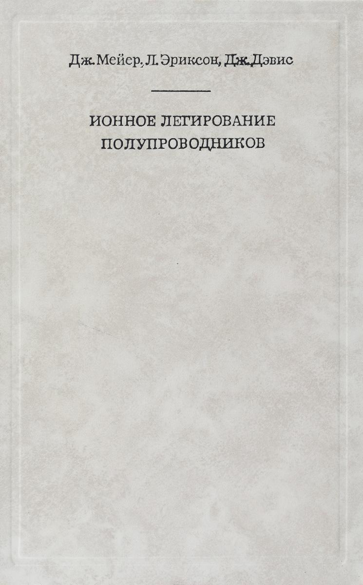 Дж. Мейер, Л. Эриксон, Дж. Дэвис Ионное легирование полупроводников (кремний и германий)