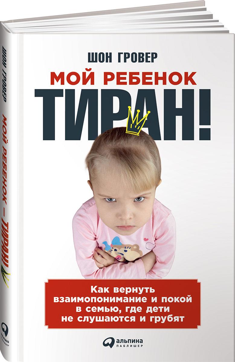 Мой ребенок - тиран! Как вернуть взаимопонимание и покой в семью, где дети не слушаются и грубят. Доставка по России