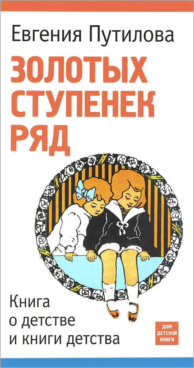 Евгения Путилова Золотых ступенек ряд. Книга о детстве и книги детства самуил лурье книги нашего детства