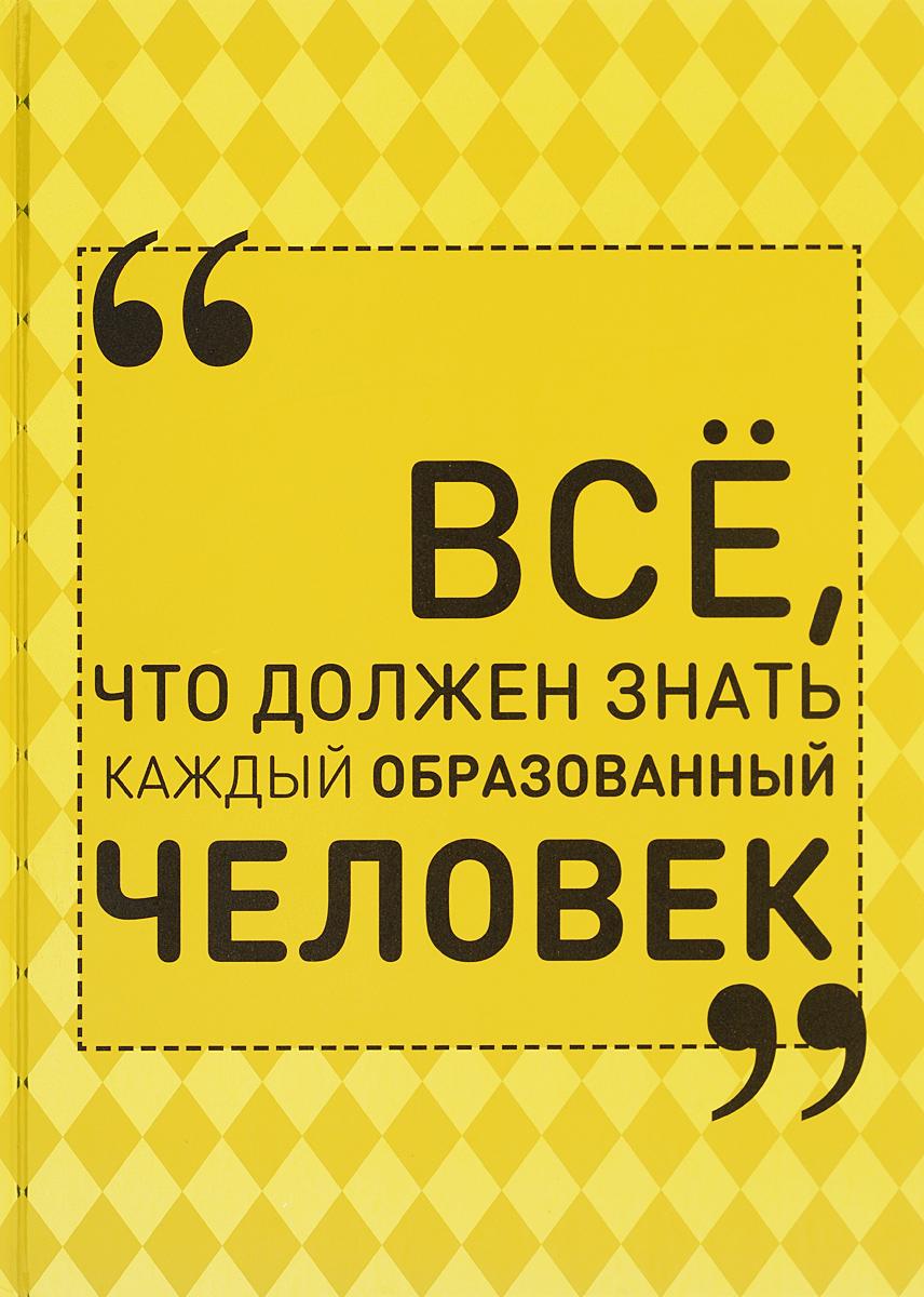 И. В. Блохина Всё, что должен знать каждый образованный человек