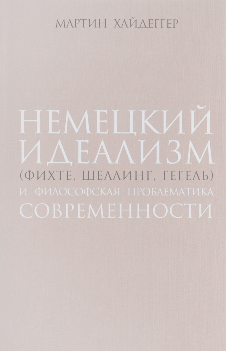 Мартин Хайдеггер Немецкий идеализм (Фихте, Шеллинг, Гегель) и философская проблематика современности деборин а диалектика в немецкой классической философии кант фихте шеллинг гегель