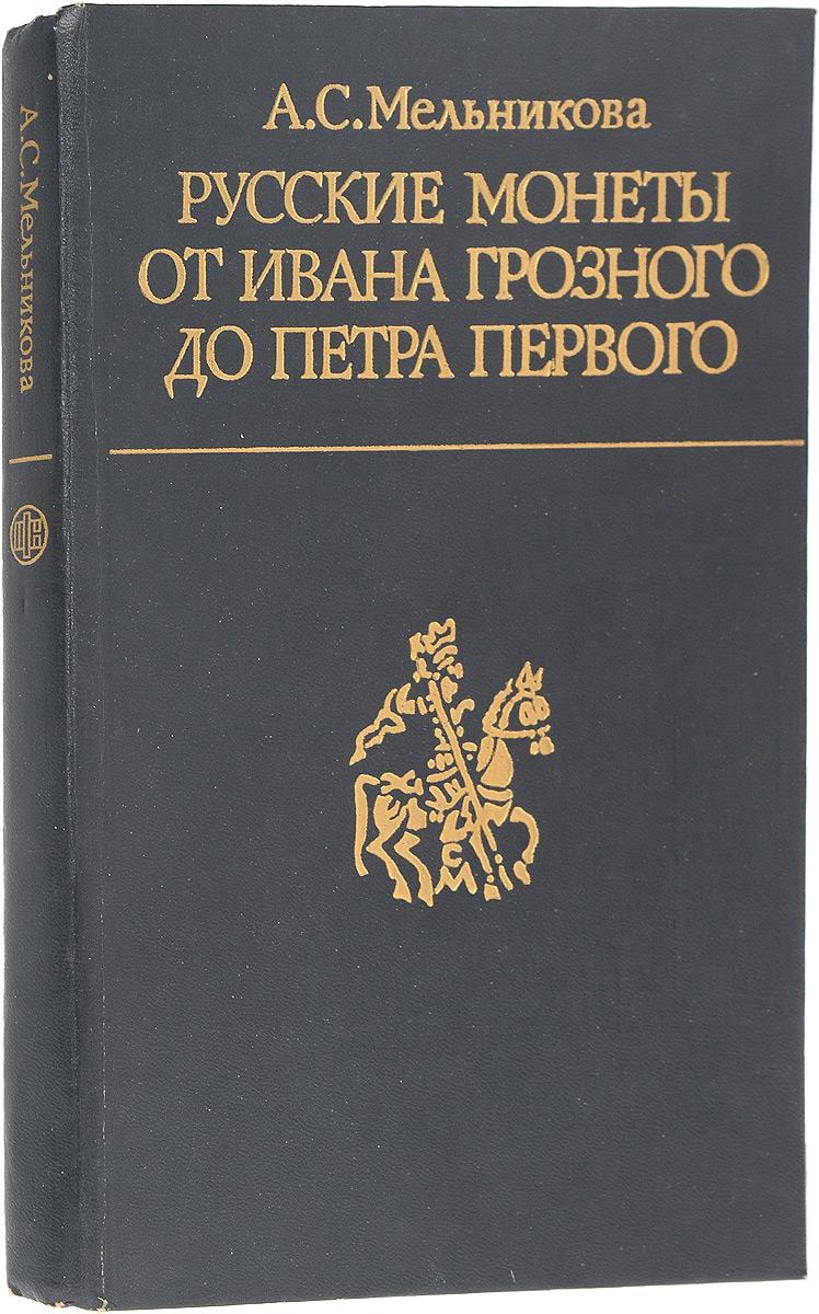 А. С. Мельникова Русские монеты от Ивана Грозного до Петра Первого