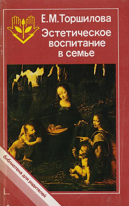 Е.М.Торшилова Эстетическое воспитание в семье