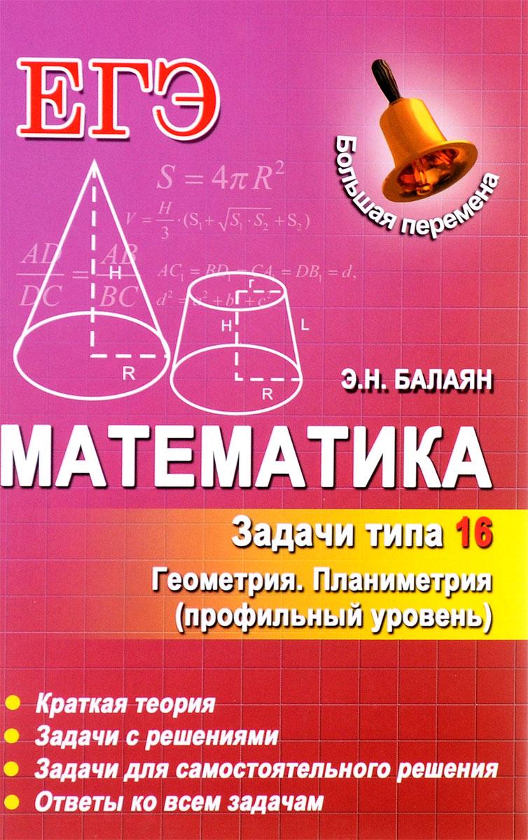 Э. Н. Балаян Математика. Задачи типа 16 (С4). Геометрия. Планиметрия. Профильный уровень