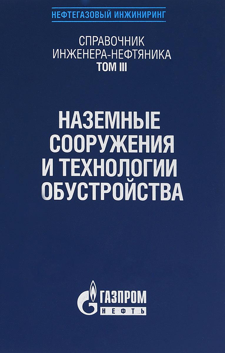Справочник инженера-нефтяника. Том 3. Наземные сооружения и технологии обустройства